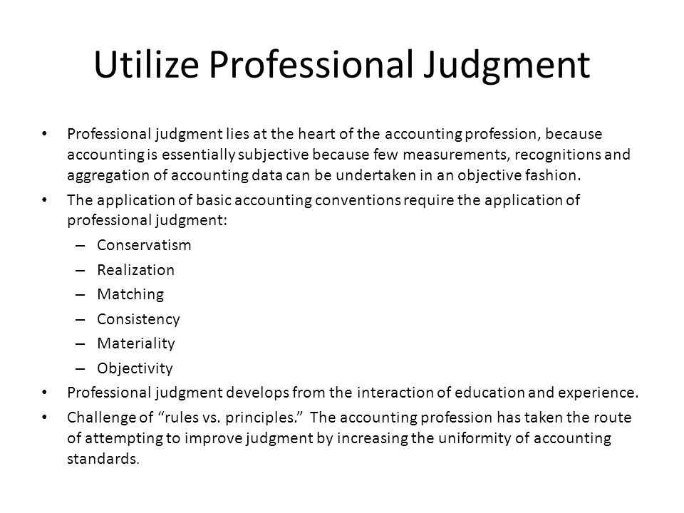 Utilize Professional Judgment Professional judgment lies at the heart of the accounting profession, because accounting is essentially subjective because few measurements, recognitions and aggregation of accounting data can be undertaken in an objective fashion.