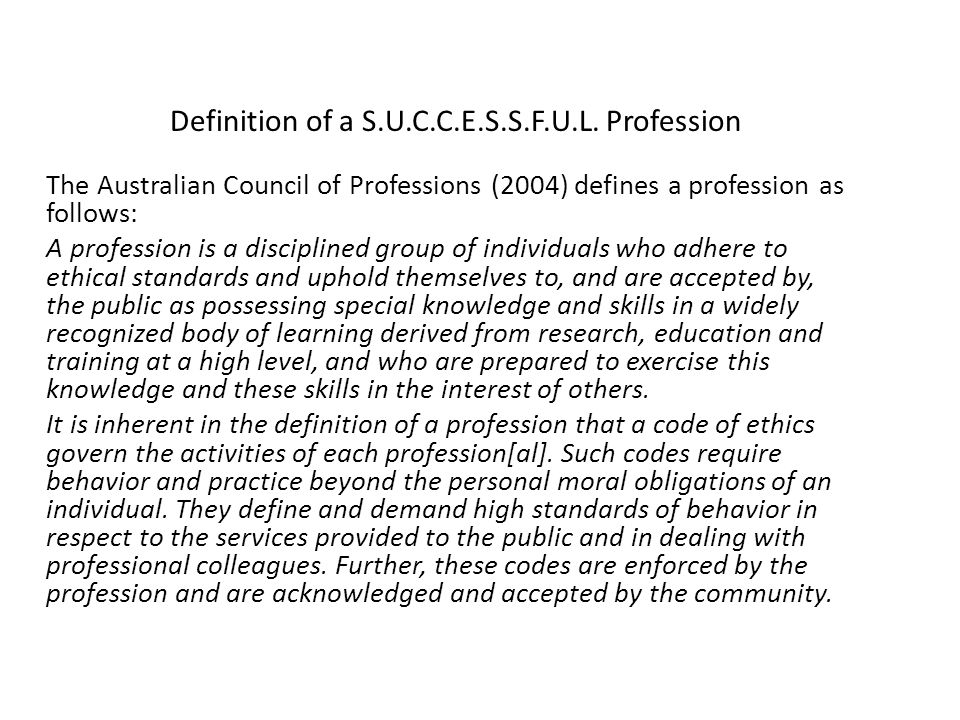 The Australian Council of Professions (2004) defines a profession as follows: A profession is a disciplined group of individuals who adhere to ethical standards and uphold themselves to, and are accepted by, the public as possessing special knowledge and skills in a widely recognized body of learning derived from research, education and training at a high level, and who are prepared to exercise this knowledge and these skills in the interest of others.