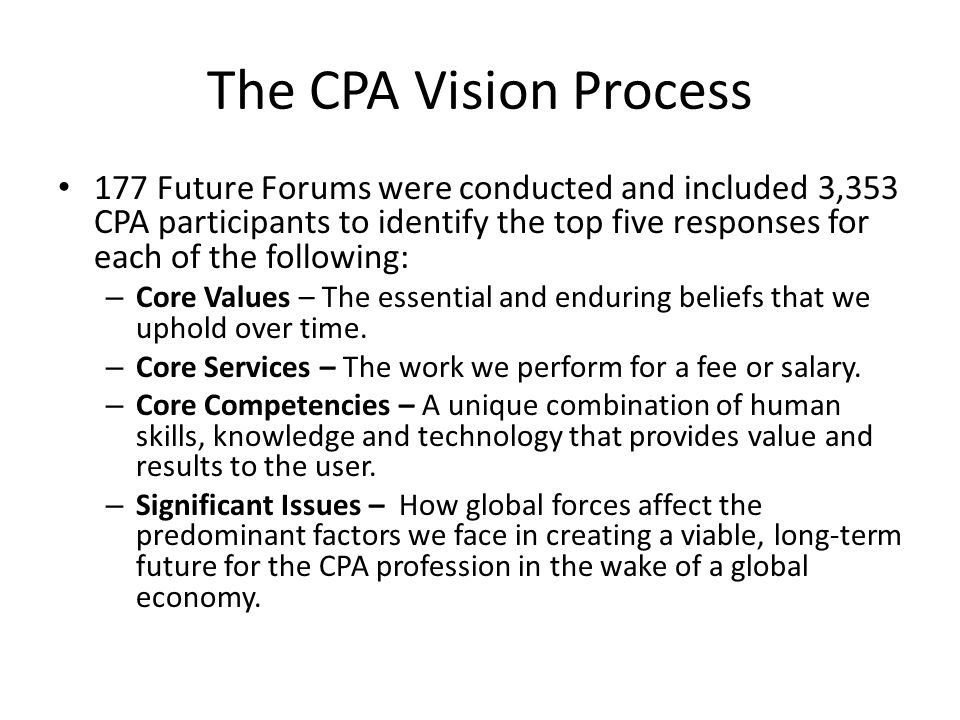 The CPA Vision Process 177 Future Forums were conducted and included 3,353 CPA participants to identify the top five responses for each of the following: – Core Values – The essential and enduring beliefs that we uphold over time.