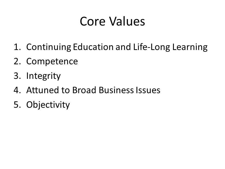 Core Values 1.Continuing Education and Life-Long Learning 2.Competence 3.Integrity 4.Attuned to Broad Business Issues 5.Objectivity