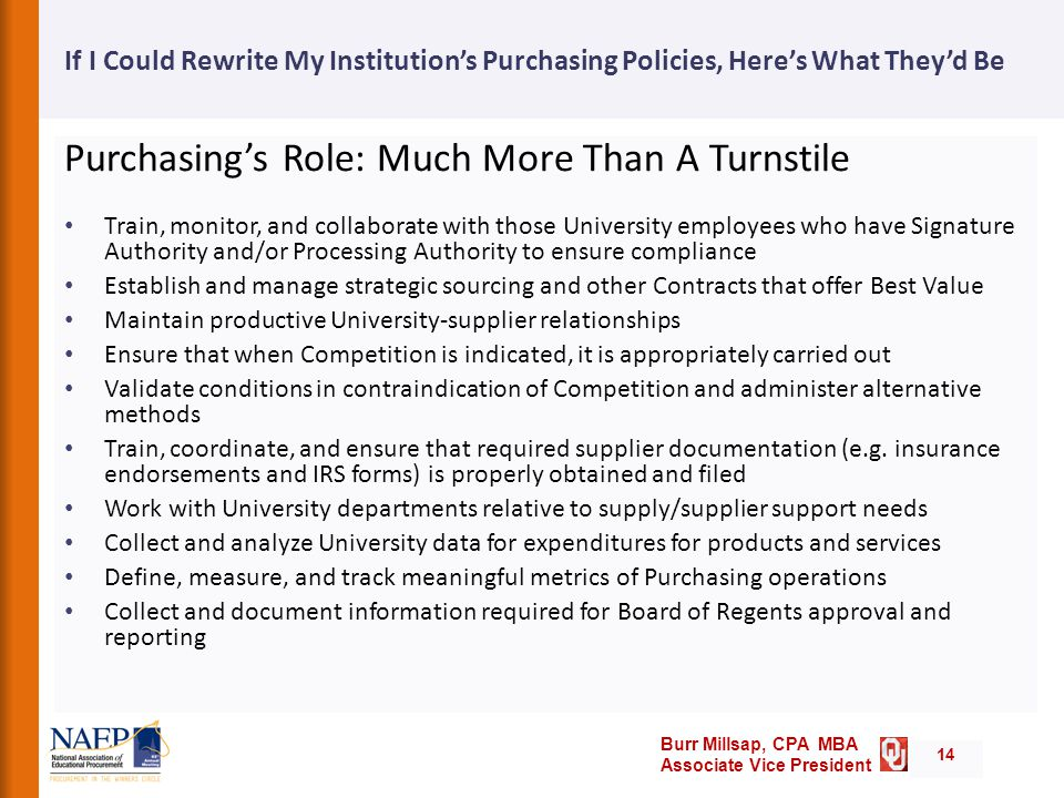 Burr Millsap, CPA MBA Associate Vice President If I Could Rewrite My Institution's Purchasing Policies, Here's What They'd Be Purchasing's Role: Much More Than A Turnstile Train, monitor, and collaborate with those University employees who have Signature Authority and/or Processing Authority to ensure compliance Establish and manage strategic sourcing and other Contracts that offer Best Value Maintain productive University-supplier relationships Ensure that when Competition is indicated, it is appropriately carried out Validate conditions in contraindication of Competition and administer alternative methods Train, coordinate, and ensure that required supplier documentation (e.g.