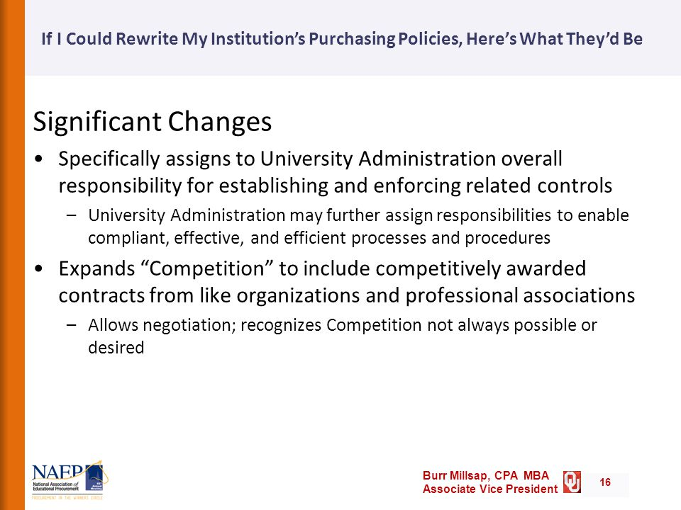 Burr Millsap, CPA MBA Associate Vice President If I Could Rewrite My Institution's Purchasing Policies, Here's What They'd Be 16 Significant Changes Specifically assigns to University Administration overall responsibility for establishing and enforcing related controls –University Administration may further assign responsibilities to enable compliant, effective, and efficient processes and procedures Expands Competition to include competitively awarded contracts from like organizations and professional associations –Allows negotiation; recognizes Competition not always possible or desired