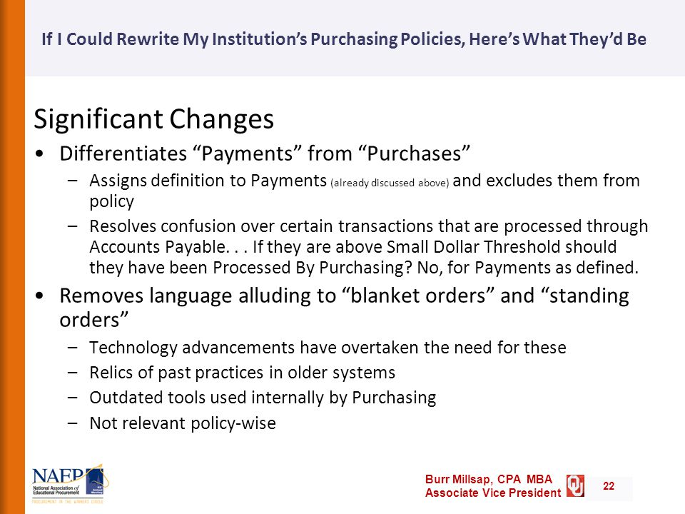 Burr Millsap, CPA MBA Associate Vice President If I Could Rewrite My Institution's Purchasing Policies, Here's What They'd Be 22 Significant Changes Differentiates Payments from Purchases –Assigns definition to Payments (already discussed above) and excludes them from policy –Resolves confusion over certain transactions that are processed through Accounts Payable...