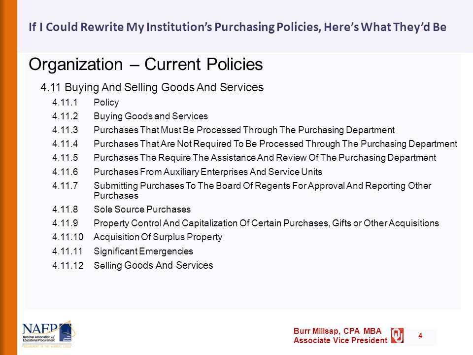 Burr Millsap, CPA MBA Associate Vice President If I Could Rewrite My Institution's Purchasing Policies, Here's What They'd Be Organization – Current Policies 4.11 Buying And Selling Goods And Services 4.11.1 Policy 4.11.2 Buying Goods and Services 4.11.3 Purchases That Must Be Processed Through The Purchasing Department 4.11.4 Purchases That Are Not Required To Be Processed Through The Purchasing Department 4.11.5 Purchases The Require The Assistance And Review Of The Purchasing Department 4.11.6 Purchases From Auxiliary Enterprises And Service Units 4.11.7 Submitting Purchases To The Board Of Regents For Approval And Reporting Other Purchases 4.11.8 Sole Source Purchases 4.11.9 Property Control And Capitalization Of Certain Purchases, Gifts or Other Acquisitions 4.11.10 Acquisition Of Surplus Property 4.11.11 Significant Emergencies 4.11.12 Sellin g Goods And Services 4