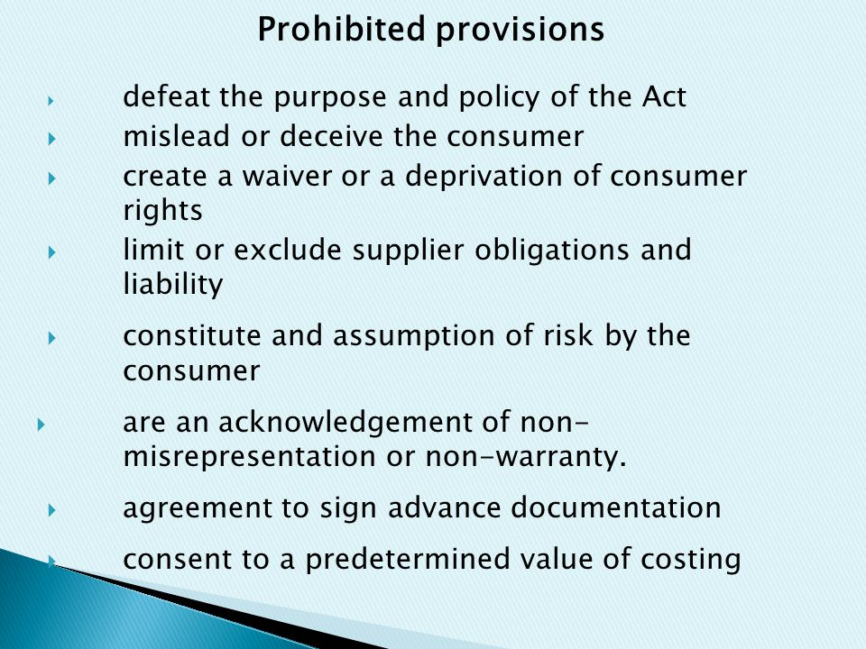 Prohibited provisions  defeat the purpose and policy of the Act  mislead or deceive the consumer  create a waiver or a deprivation of consumer rights  limit or exclude supplier obligations and liability  constitute and assumption of risk by the consumer  are an acknowledgement of non- misrepresentation or non-warranty.