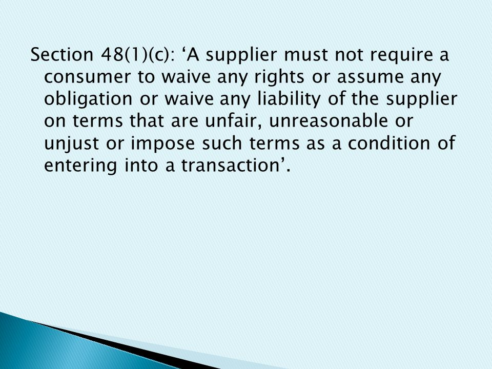 Section 48(1)(c): 'A supplier must not require a consumer to waive any rights or assume any obligation or waive any liability of the supplier on terms that are unfair, unreasonable or unjust or impose such terms as a condition of entering into a transaction'.