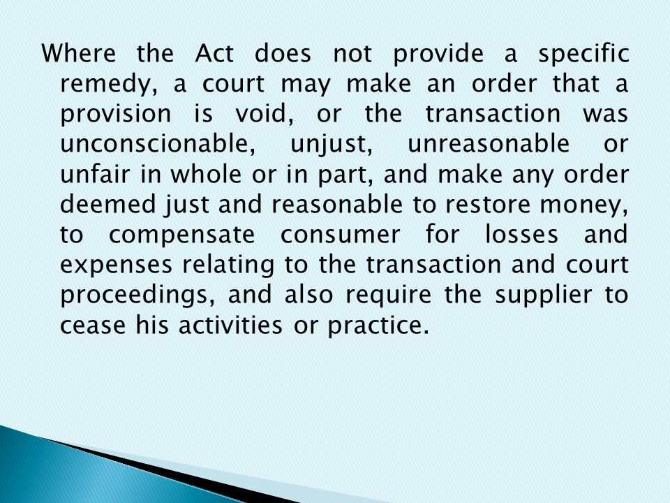 Where the Act does not provide a specific remedy, a court may make an order that a provision is void, or the transaction was unconscionable, unjust, unreasonable or unfair in whole or in part, and make any order deemed just and reasonable to restore money, to compensate consumer for losses and expenses relating to the transaction and court proceedings, and also require the supplier to cease his activities or practice.