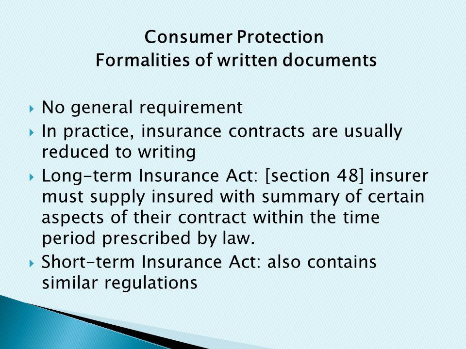 Consumer Protection Formalities of written documents  No general requirement  In practice, insurance contracts are usually reduced to writing  Long-term Insurance Act: [section 48] insurer must supply insured with summary of certain aspects of their contract within the time period prescribed by law.