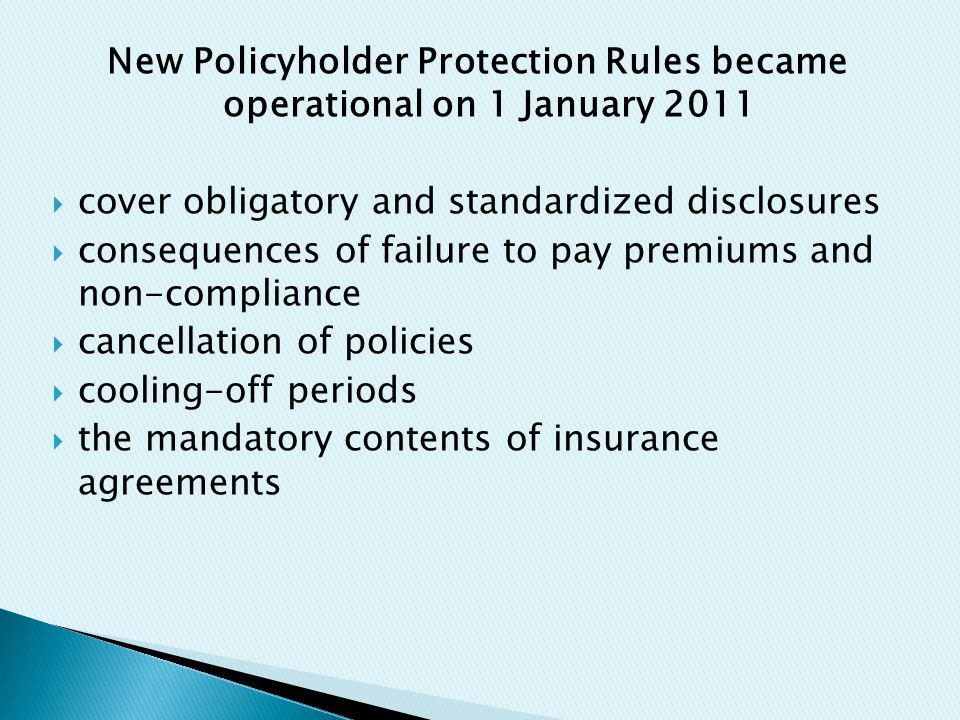 New Policyholder Protection Rules became operational on 1 January 2011  cover obligatory and standardized disclosures  consequences of failure to pay premiums and non-compliance  cancellation of policies  cooling-off periods  the mandatory contents of insurance agreements