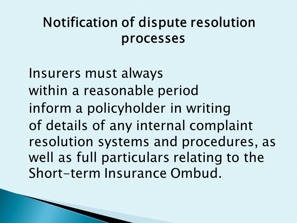 Notification of dispute resolution processes Insurers must always within a reasonable period inform a policyholder in writing of details of any internal complaint resolution systems and procedures, as well as full particulars relating to the Short-term Insurance Ombud.