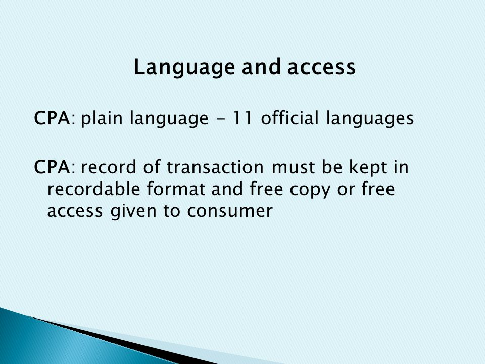 Language and access CPA: plain language - 11 official languages CPA: record of transaction must be kept in recordable format and free copy or free acc