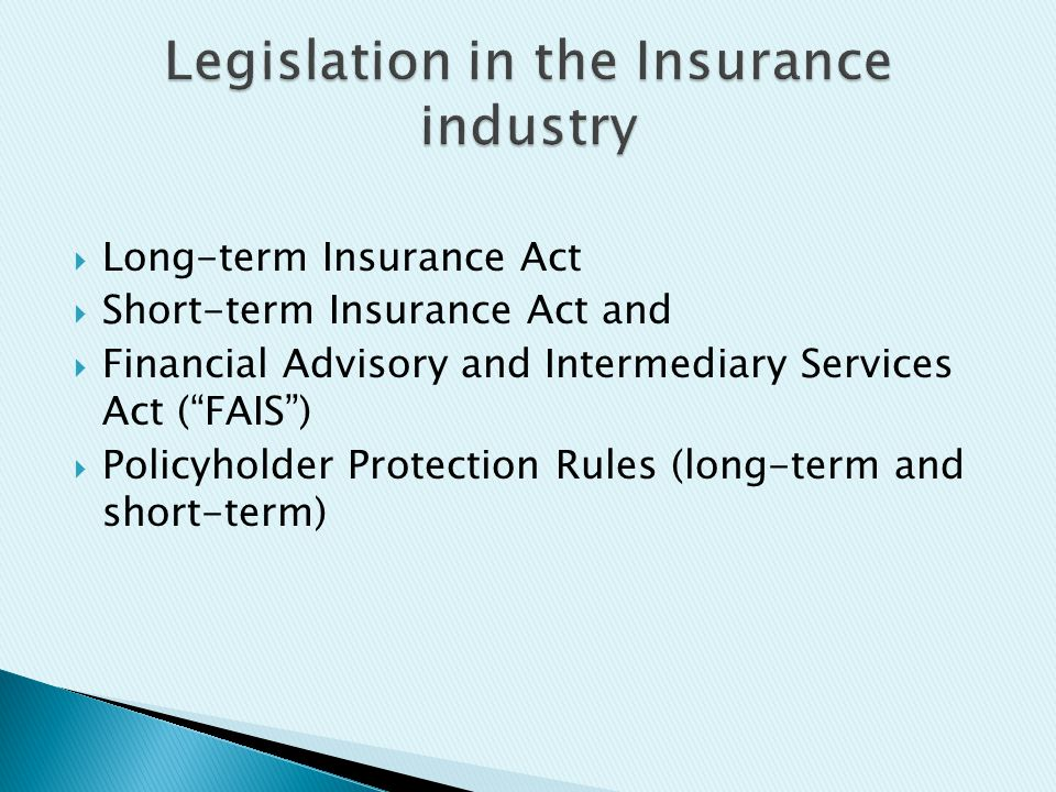  Long-term Insurance Act  Short-term Insurance Act and  Financial Advisory and Intermediary Services Act ( FAIS )  Policyholder Protection Rules (long-term and short-term)