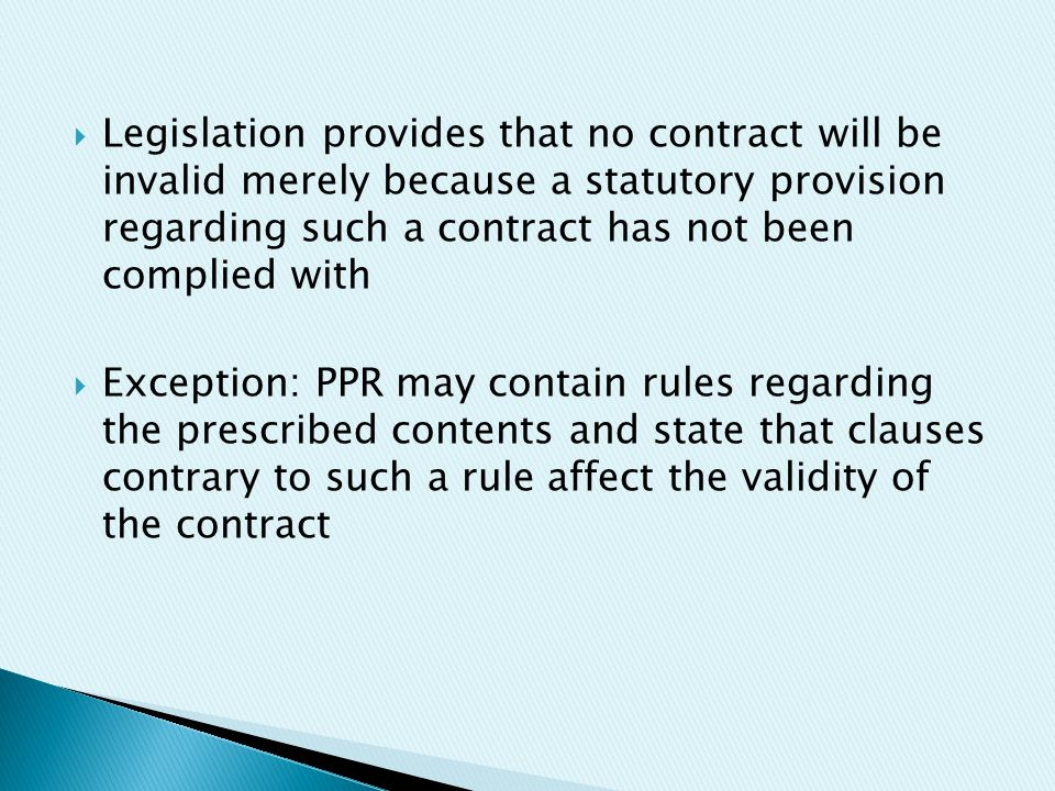  Legislation provides that no contract will be invalid merely because a statutory provision regarding such a contract has not been complied with  Exception: PPR may contain rules regarding the prescribed contents and state that clauses contrary to such a rule affect the validity of the contract