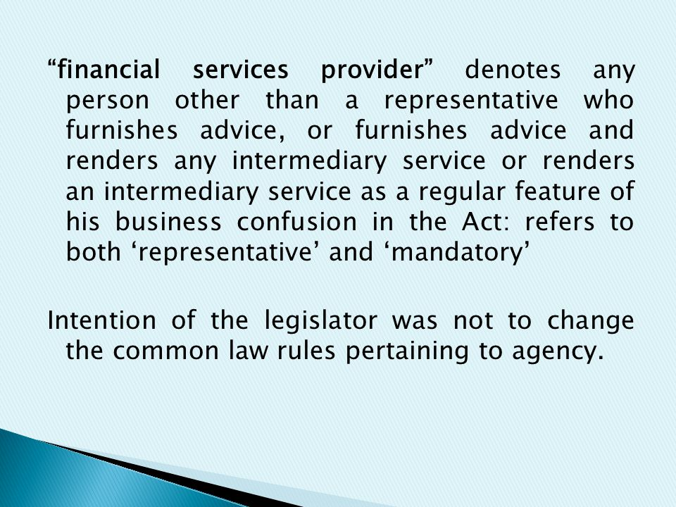 financial services provider denotes any person other than a representative who furnishes advice, or furnishes advice and renders any intermediary service or renders an intermediary service as a regular feature of his business confusion in the Act: refers to both 'representative' and 'mandatory' Intention of the legislator was not to change the common law rules pertaining to agency.