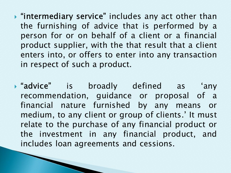  intermediary service includes any act other than the furnishing of advice that is performed by a person for or on behalf of a client or a financial product supplier, with the that result that a client enters into, or offers to enter into any transaction in respect of such a product.