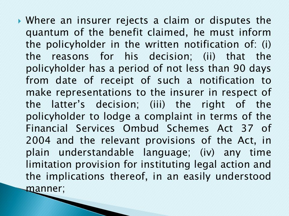  Where an insurer rejects a claim or disputes the quantum of the benefit claimed, he must inform the policyholder in the written notification of: (i) the reasons for his decision; (ii) that the policyholder has a period of not less than 90 days from date of receipt of such a notification to make representations to the insurer in respect of the latter's decision; (iii) the right of the policyholder to lodge a complaint in terms of the Financial Services Ombud Schemes Act 37 of 2004 and the relevant provisions of the Act, in plain understandable language; (iv) any time limitation provision for instituting legal action and the implications thereof, in an easily understood manner;