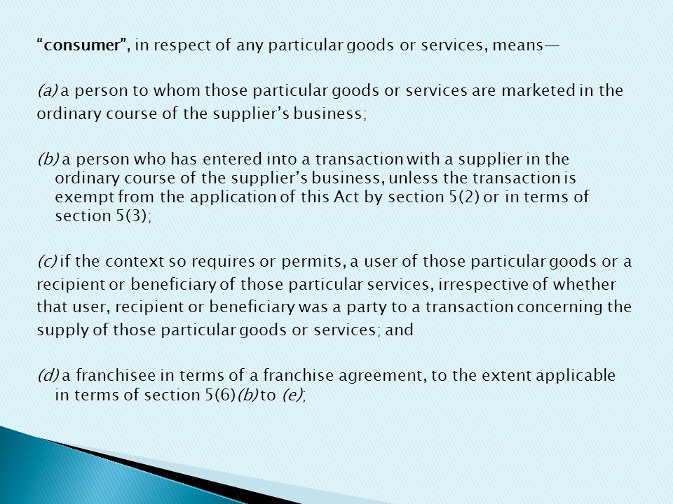 consumer , in respect of any particular goods or services, means— (a) a person to whom those particular goods or services are marketed in the ordinary course of the supplier's business; (b) a person who has entered into a transaction with a supplier in the ordinary course of the supplier's business, unless the transaction is exempt from the application of this Act by section 5(2) or in terms of section 5(3); (c) if the context so requires or permits, a user of those particular goods or a recipient or beneficiary of those particular services, irrespective of whether that user, recipient or beneficiary was a party to a transaction concerning the supply of those particular goods or services; and (d) a franchisee in terms of a franchise agreement, to the extent applicable in terms of section 5(6)(b) to (e );