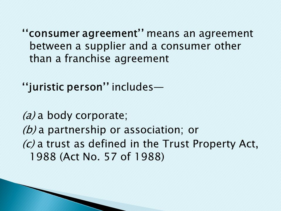 ''consumer agreement'' means an agreement between a supplier and a consumer other than a franchise agreement ''juristic person'' includes— (a) a body corporate; (b) a partnership or association; or (c) a trust as defined in the Trust Property Act, 1988 (Act No.