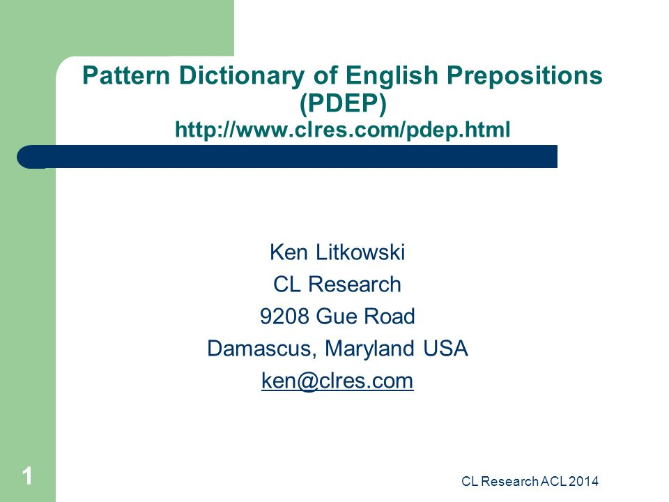 CL Research ACL 2014 1 Pattern Dictionary of English Prepositions (PDEP) http://www.clres.com/pdep.html Ken Litkowski CL Research 9208 Gue Road Damascus, Maryland USA ken@clres.com