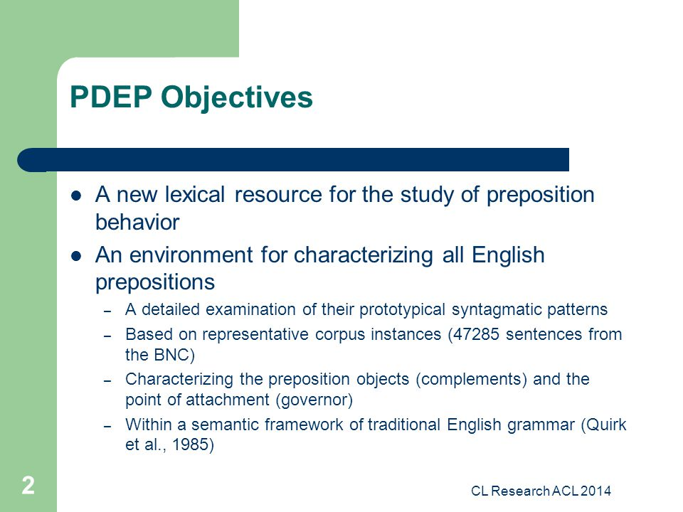 CL Research ACL 2014 2 PDEP Objectives A new lexical resource for the study of preposition behavior An environment for characterizing all English prepositions – A detailed examination of their prototypical syntagmatic patterns – Based on representative corpus instances (47285 sentences from the BNC) – Characterizing the preposition objects (complements) and the point of attachment (governor) – Within a semantic framework of traditional English grammar (Quirk et al., 1985)
