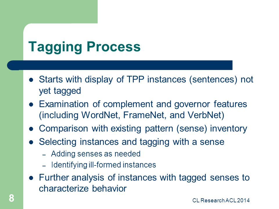 Tagging Process Starts with display of TPP instances (sentences) not yet tagged Examination of complement and governor features (including WordNet, FrameNet, and VerbNet) Comparison with existing pattern (sense) inventory Selecting instances and tagging with a sense – Adding senses as needed – Identifying ill-formed instances Further analysis of instances with tagged senses to characterize behavior CL Research ACL 2014 8