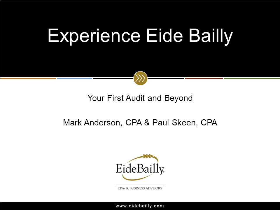 www.eidebailly.com Your First Audit and Beyond Mark Anderson, CPA & Paul Skeen, CPA Experience Eide Bailly