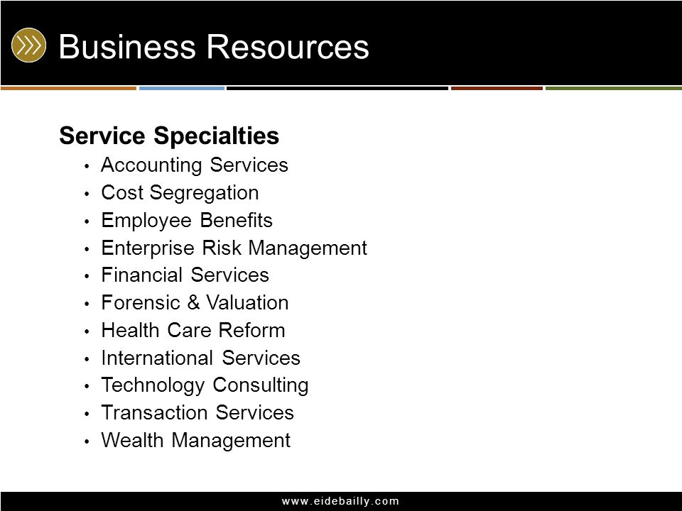 www.eidebailly.com Business Resources Service Specialties Accounting Services Cost Segregation Employee Benefits Enterprise Risk Management Financial Services Forensic & Valuation Health Care Reform International Services Technology Consulting Transaction Services Wealth Management