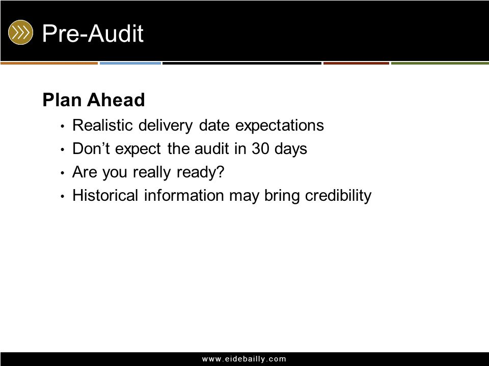 www.eidebailly.com Pre-Audit Plan Ahead Realistic delivery date expectations Don't expect the audit in 30 days Are you really ready.