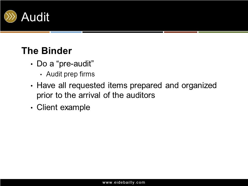 www.eidebailly.com Audit The Binder Do a pre-audit Audit prep firms Have all requested items prepared and organized prior to the arrival of the auditors Client example