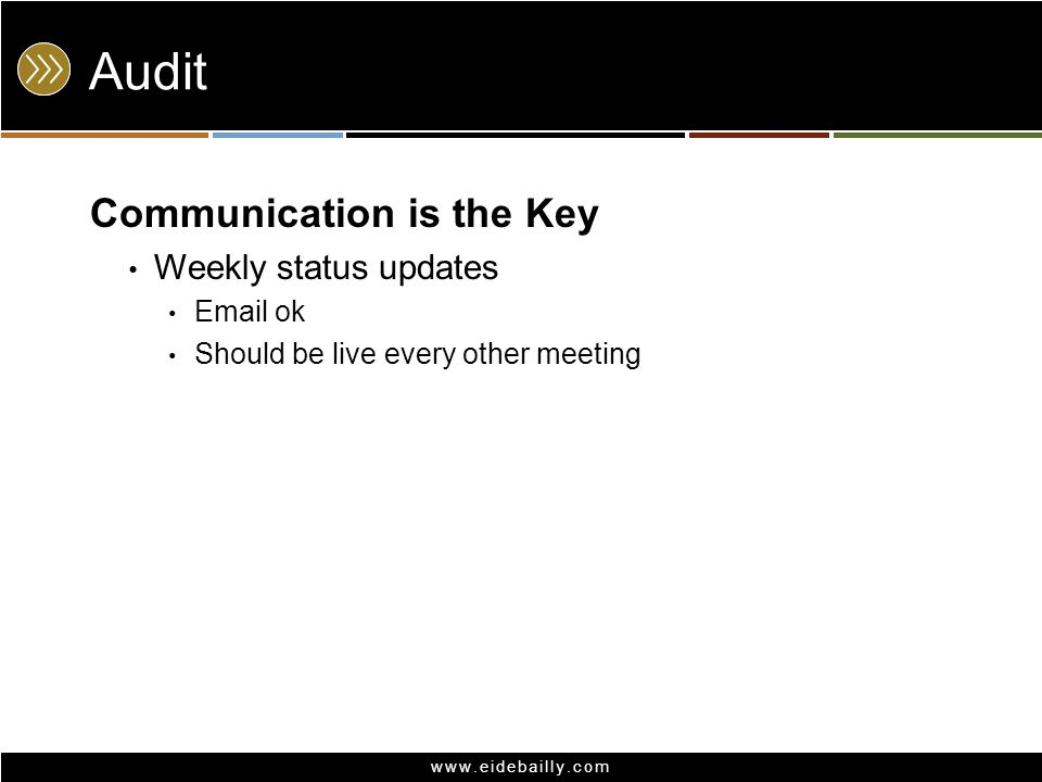 www.eidebailly.com Audit Communication is the Key Weekly status updates Email ok Should be live every other meeting
