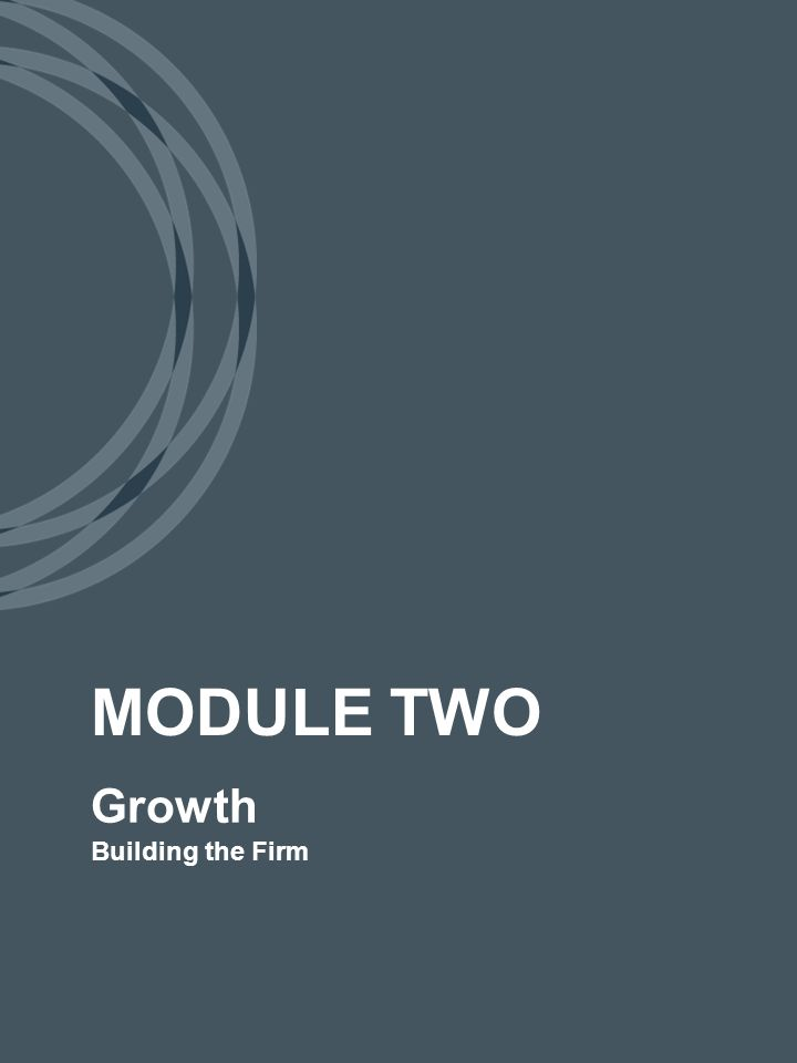 Growth Building the Firm MODULE TWO