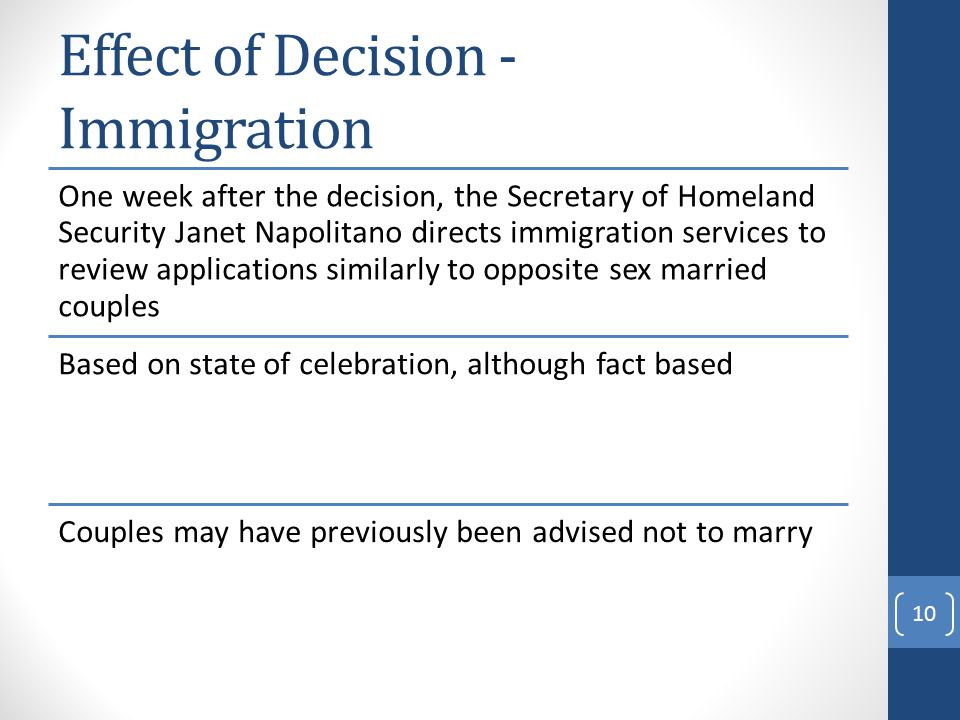 Effect of Decision - Immigration One week after the decision, the Secretary of Homeland Security Janet Napolitano directs immigration services to review applications similarly to opposite sex married couples Based on state of celebration, although fact based Couples may have previously been advised not to marry 10