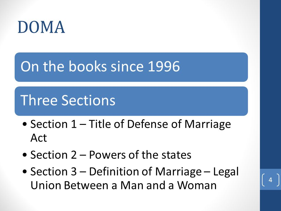 DOMA On the books since 1996Three Sections Section 1 – Title of Defense of Marriage Act Section 2 – Powers of the states Section 3 – Definition of Marriage – Legal Union Between a Man and a Woman 4