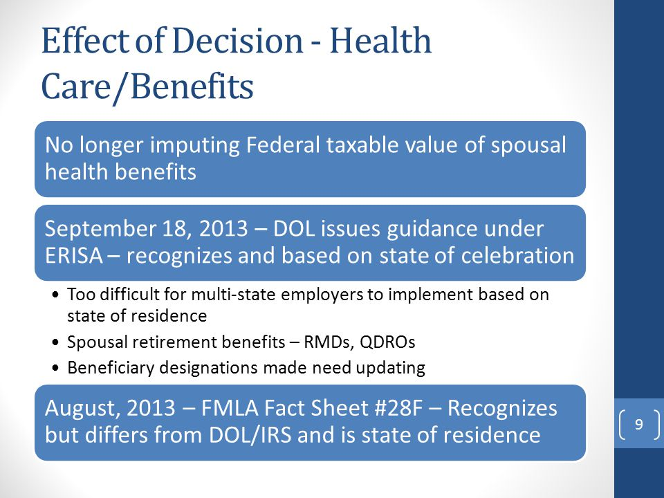 Effect of Decision - Health Care/Benefits No longer imputing Federal taxable value of spousal health benefits September 18, 2013 – DOL issues guidance under ERISA – recognizes and based on state of celebration Too difficult for multi-state employers to implement based on state of residence Spousal retirement benefits – RMDs, QDROs Beneficiary designations made need updating August, 2013 – FMLA Fact Sheet #28F – Recognizes but differs from DOL/IRS and is state of residence 9