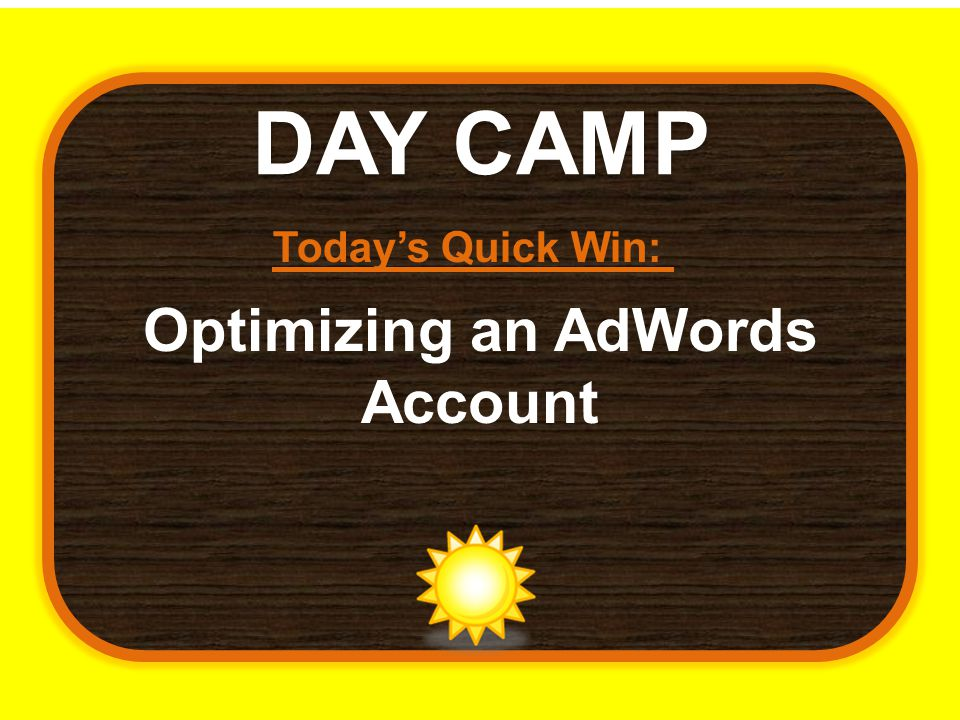 DAY CAMP Today's Quick Win: Optimizing an AdWords Account