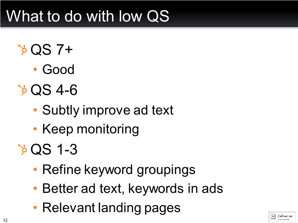 What to do with low QS QS 7+ Good QS 4-6 Subtly improve ad text Keep monitoring QS 1-3 Refine keyword groupings Better ad text, keywords in ads Releva