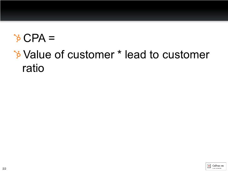 CPA = Value of customer * lead to customer ratio 22