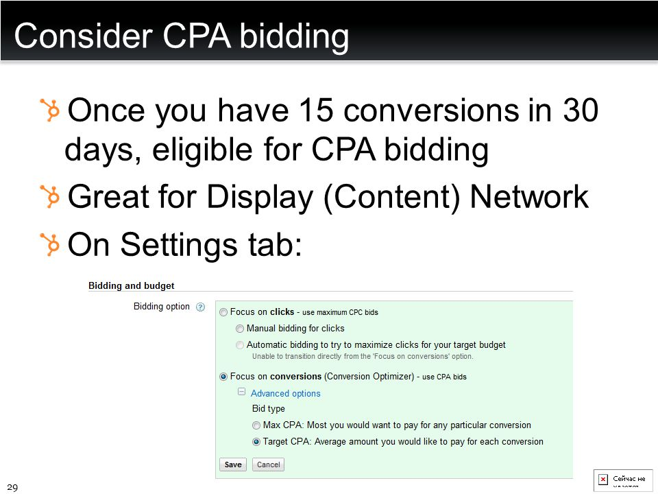 Consider CPA bidding Once you have 15 conversions in 30 days, eligible for CPA bidding Great for Display (Content) Network On Settings tab: 29