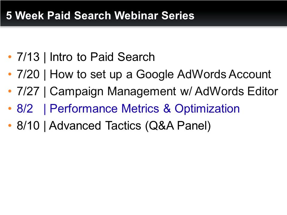 5 Week Paid Search Webinar Series 7/13 | Intro to Paid Search 7/20 | How to set up a Google AdWords Account 7/27 | Campaign Management w/ AdWords Editor 8/2 | Performance Metrics & Optimization 8/10 | Advanced Tactics (Q&A Panel)
