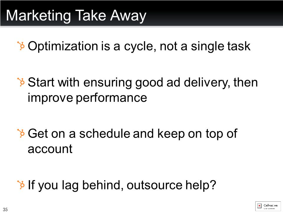 Marketing Take Away Optimization is a cycle, not a single task Start with ensuring good ad delivery, then improve performance Get on a schedule and ke