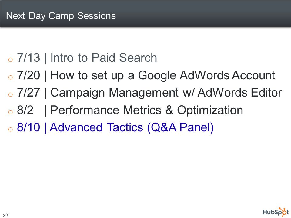 Next Day Camp Sessions 36 o 7/13 | Intro to Paid Search o 7/20 | How to set up a Google AdWords Account o 7/27 | Campaign Management w/ AdWords Editor