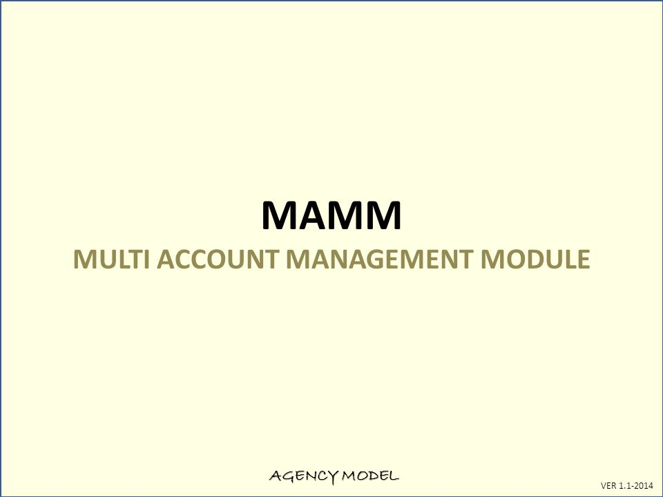AGENCY MODEL VER 1.1-2014 MAMM MULTI ACCOUNT MANAGEMENT MODULE