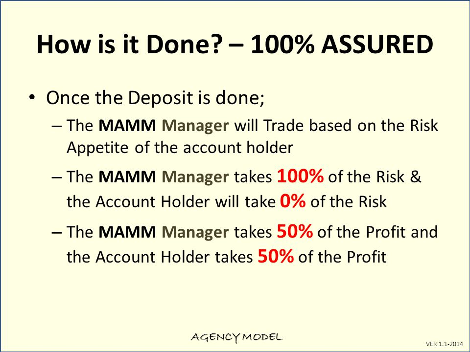 AGENCY MODEL VER 1.1-2014 How is it Done? – 100% ASSURED Once the Deposit is done; – The MAMM Manager will Trade based on the Risk Appetite of the acc