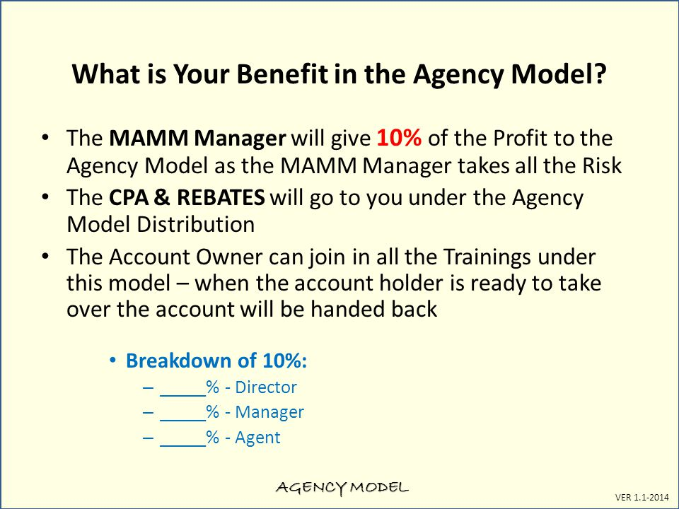 AGENCY MODEL VER 1.1-2014 What is Your Benefit in the Agency Model? The MAMM Manager will give 10% of the Profit to the Agency Model as the MAMM Manag