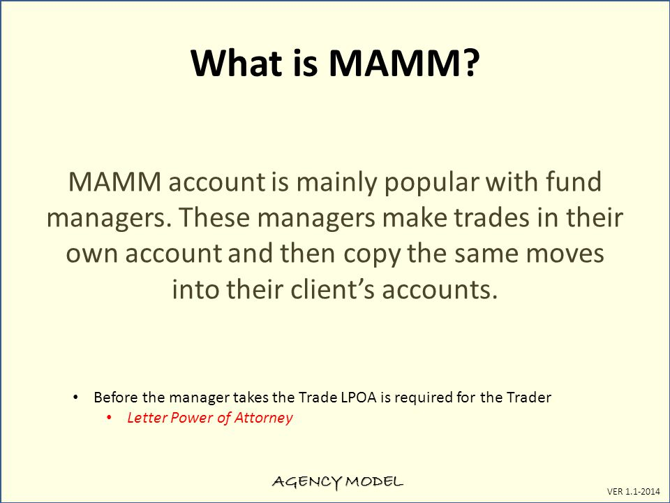 AGENCY MODEL VER 1.1-2014 What is MAMM? MAMM account is mainly popular with fund managers. These managers make trades in their own account and then co