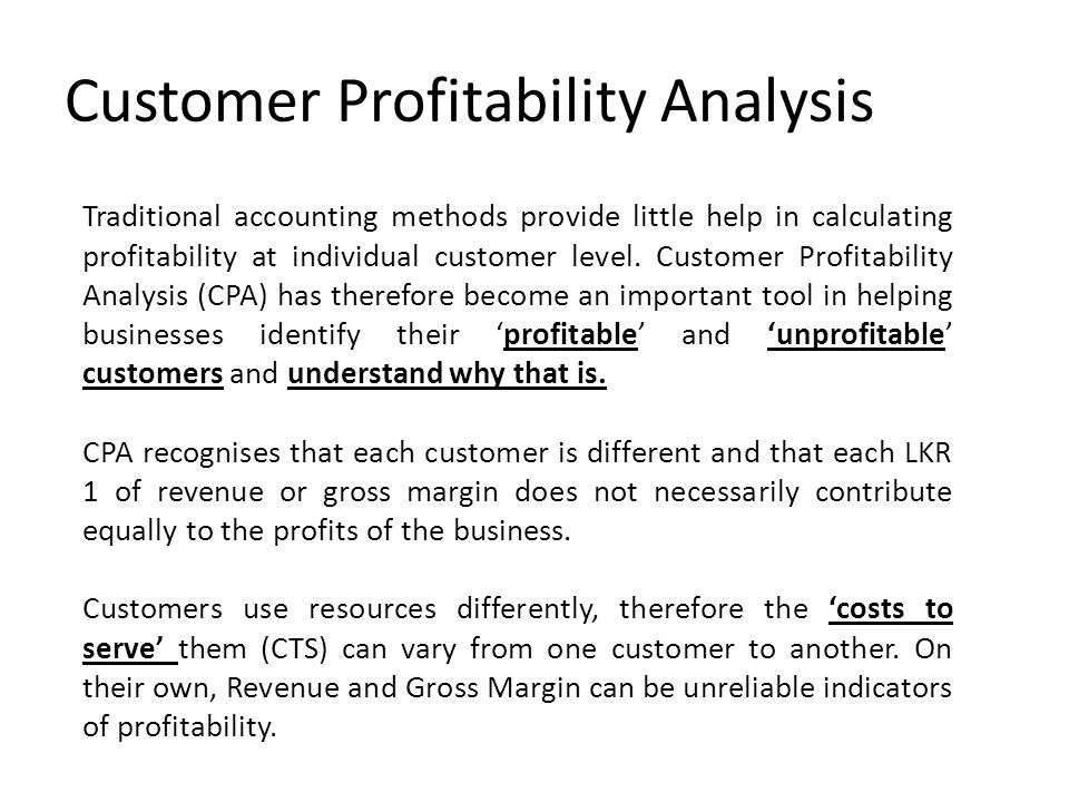 Customer Profitability Analysis Traditional accounting methods provide little help in calculating profitability at individual customer level.