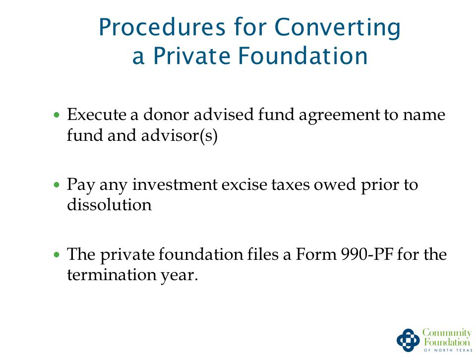 Procedures for Converting a Private Foundation Execute a donor advised fund agreement to name fund and advisor(s) Pay any investment excise taxes owed prior to dissolution The private foundation files a Form 990-PF for the termination year.