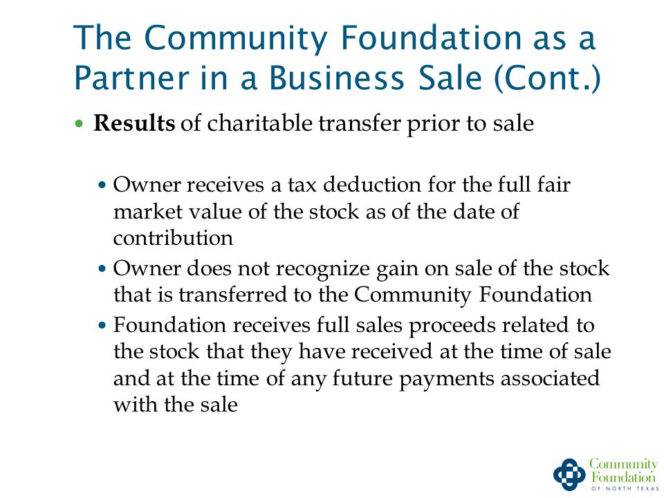 The Community Foundation as a Partner in a Business Sale (Cont.) Results of charitable transfer prior to sale Owner receives a tax deduction for the full fair market value of the stock as of the date of contribution Owner does not recognize gain on sale of the stock that is transferred to the Community Foundation Foundation receives full sales proceeds related to the stock that they have received at the time of sale and at the time of any future payments associated with the sale
