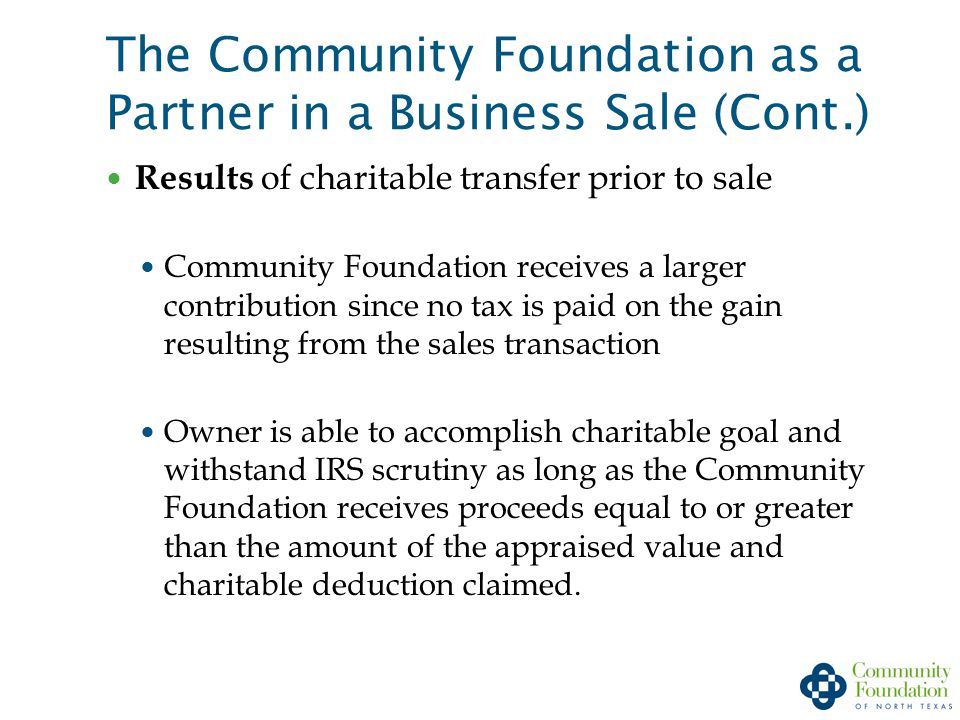 The Community Foundation as a Partner in a Business Sale (Cont.) Results of charitable transfer prior to sale Community Foundation receives a larger contribution since no tax is paid on the gain resulting from the sales transaction Owner is able to accomplish charitable goal and withstand IRS scrutiny as long as the Community Foundation receives proceeds equal to or greater than the amount of the appraised value and charitable deduction claimed.