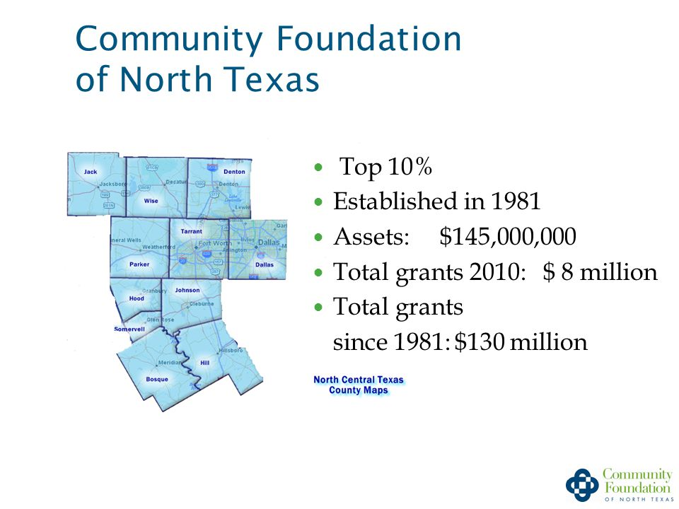 Community Foundation of North Texas Top 10% Established in 1981 Assets: $145,000,000 Total grants 2010: $ 8 million Total grants since 1981: $130 million